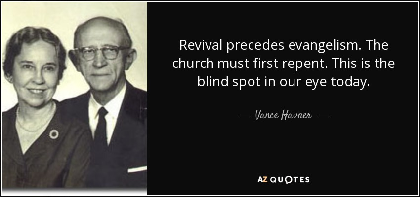 Revival precedes evangelism. The church must first repent. This is the blind spot in our eye today. - Vance Havner