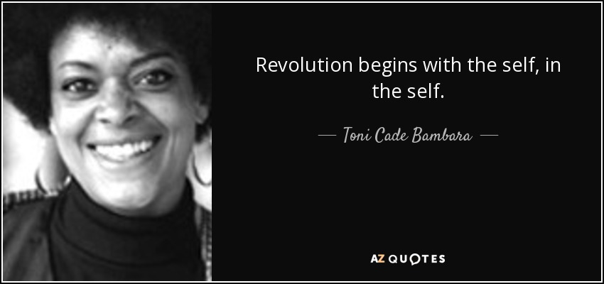 Revolution begins with the self, in the self. - Toni Cade Bambara