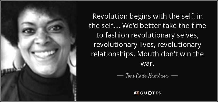 Revolution begins with the self, in the self.... We'd better take the time to fashion revolutionary selves, revolutionary lives, revolutionary relationships. Mouth don't win the war. - Toni Cade Bambara