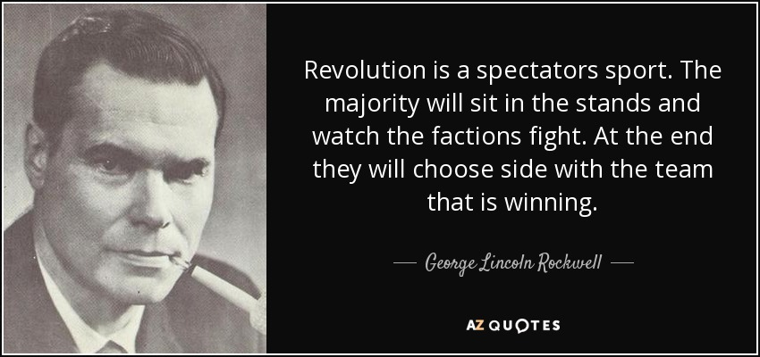 Revolution is a spectators sport. The majority will sit in the stands and watch the factions fight. At the end they will choose side with the team that is winning. - George Lincoln Rockwell