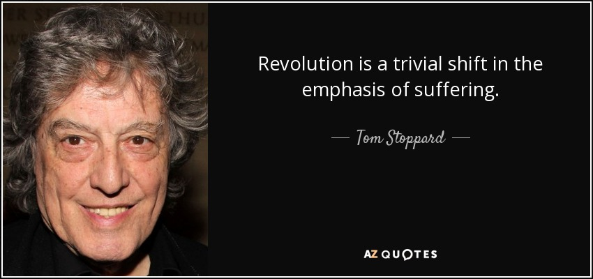 Revolution is a trivial shift in the emphasis of suffering. - Tom Stoppard