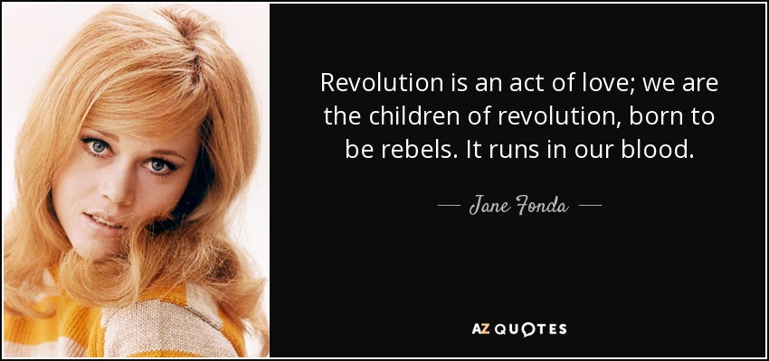 Revolution is an act of love; we are the children of revolution, born to be rebels. It runs in our blood. - Jane Fonda