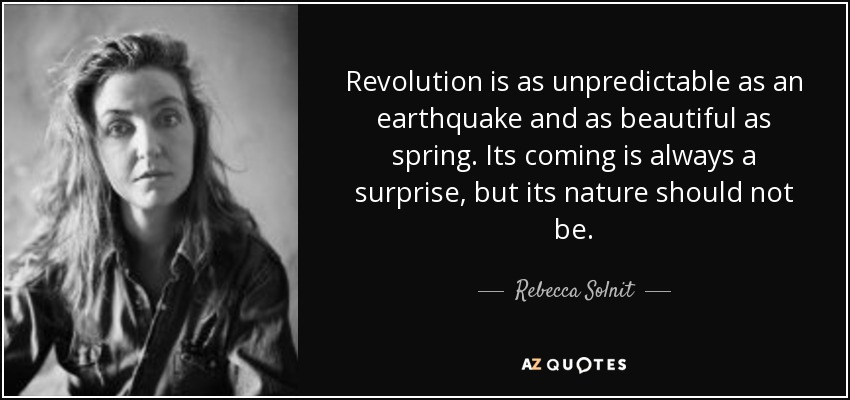 Revolution is as unpredictable as an earthquake and as beautiful as spring. Its coming is always a surprise, but its nature should not be. - Rebecca Solnit