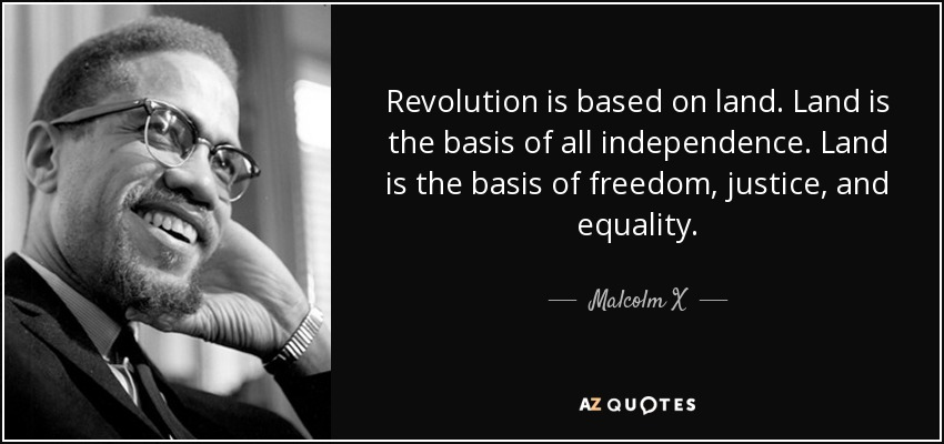 Revolution is based on land. Land is the basis of all independence. Land is the basis of freedom, justice, and equality. - Malcolm X