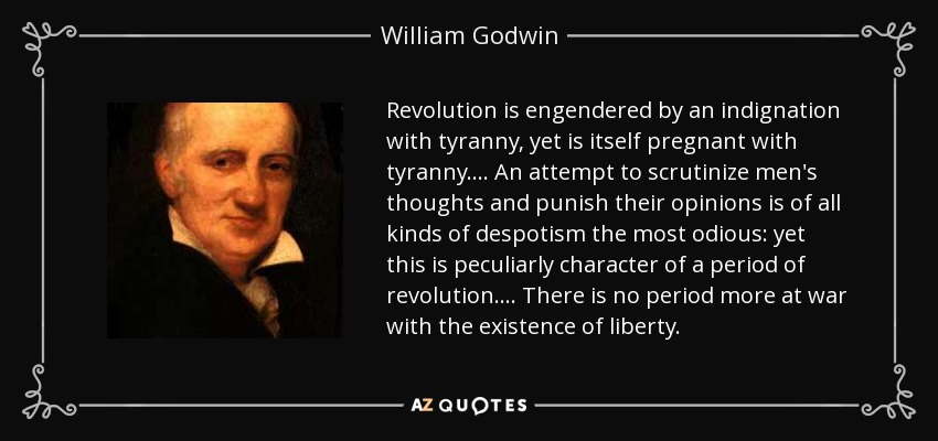 Revolution is engendered by an indignation with tyranny, yet is itself pregnant with tyranny.... An attempt to scrutinize men's thoughts and punish their opinions is of all kinds of despotism the most odious: yet this is peculiarly character of a period of revolution.... There is no period more at war with the existence of liberty. - William Godwin
