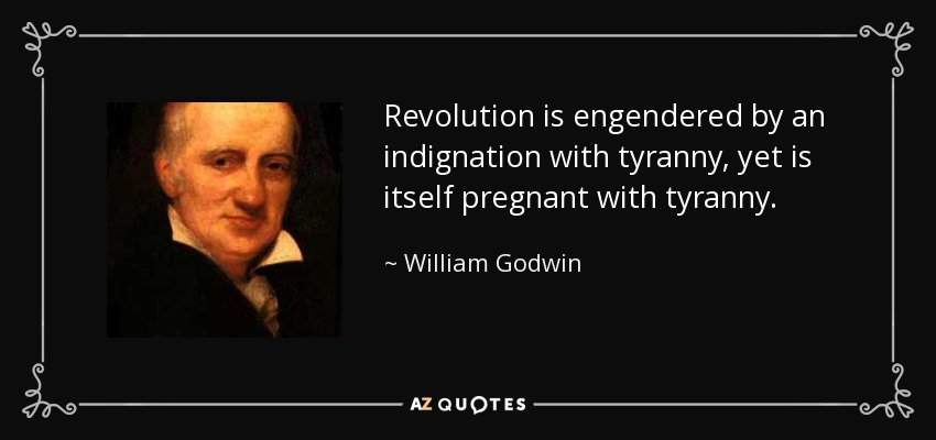 Revolution is engendered by an indignation with tyranny, yet is itself pregnant with tyranny. - William Godwin