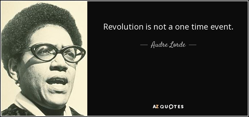 Revolution is not a one time event. - Audre Lorde