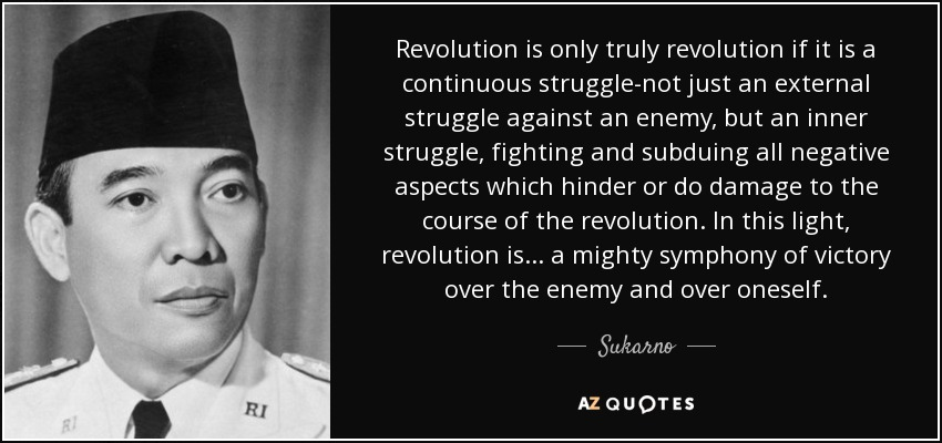 Revolution is only truly revolution if it is a continuous struggle-not just an external struggle against an enemy, but an inner struggle, fighting and subduing all negative aspects which hinder or do damage to the course of the revolution. In this light, revolution is ... a mighty symphony of victory over the enemy and over oneself. - Sukarno