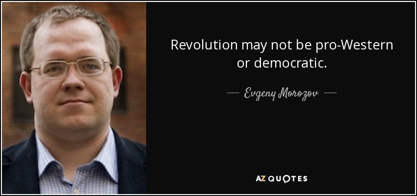 Revolution may not be pro-Western or democratic. - Evgeny Morozov