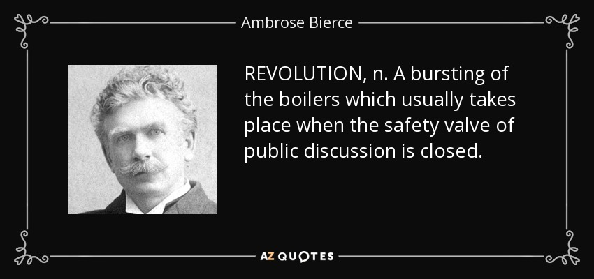 REVOLUTION, n. A bursting of the boilers which usually takes place when the safety valve of public discussion is closed. - Ambrose Bierce