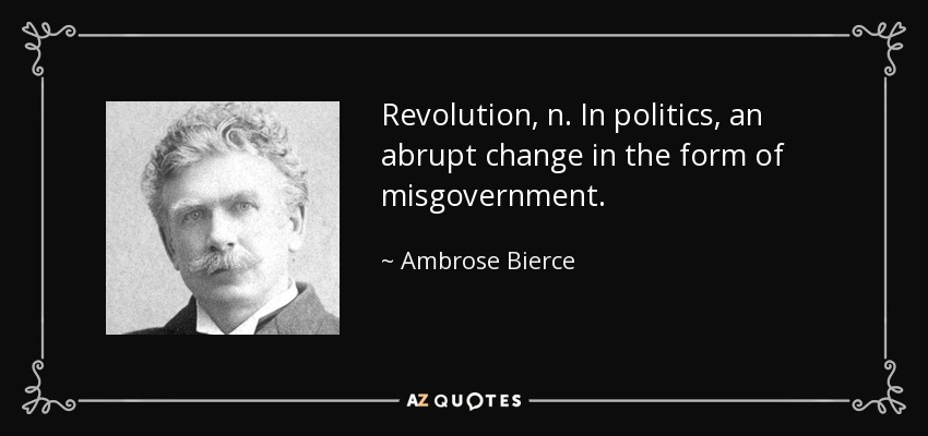 Revolution, n. In politics, an abrupt change in the form of misgovernment. - Ambrose Bierce