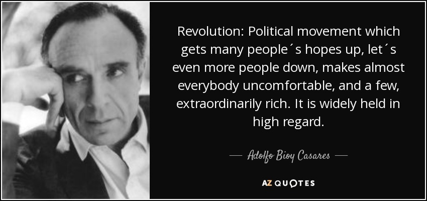 Revolution: Political movement which gets many people´s hopes up, let´s even more people down, makes almost everybody uncomfortable, and a few, extraordinarily rich. It is widely held in high regard. - Adolfo Bioy Casares
