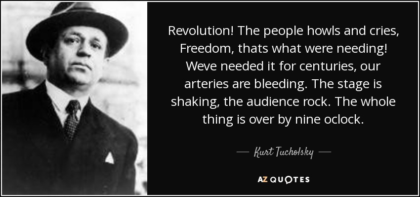 Revolution! The people howls and cries, Freedom, thats what were needing! Weve needed it for centuries, our arteries are bleeding. The stage is shaking, the audience rock. The whole thing is over by nine oclock. - Kurt Tucholsky