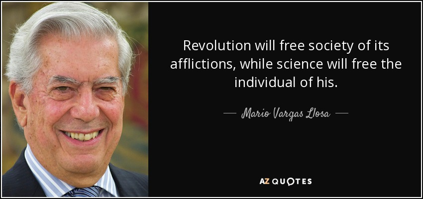 Revolution will free society of its afflictions, while science will free the individual of his. - Mario Vargas Llosa