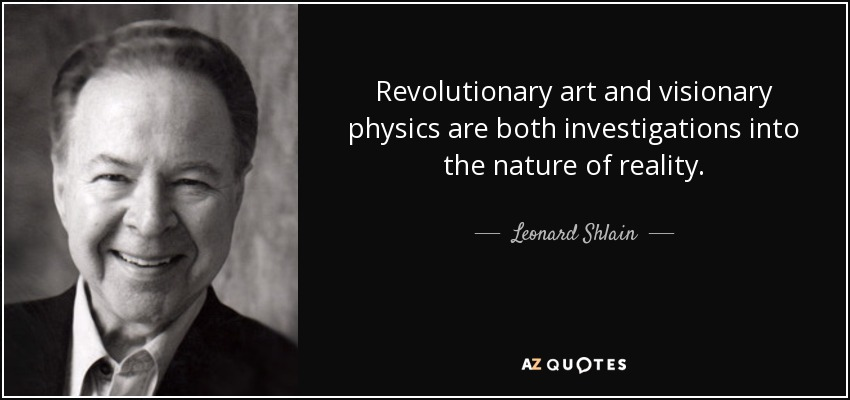 Revolutionary art and visionary physics are both investigations into the nature of reality. - Leonard Shlain