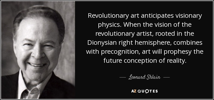 Revolutionary art anticipates visionary physics. When the vision of the revolutionary artist, rooted in the Dionysian right hemisphere, combines with precognition, art will prophesy the future conception of reality. - Leonard Shlain