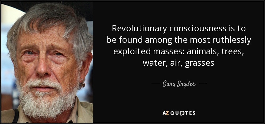 Revolutionary consciousness is to be found among the most ruthlessly exploited masses: animals, trees, water, air, grasses - Gary Snyder