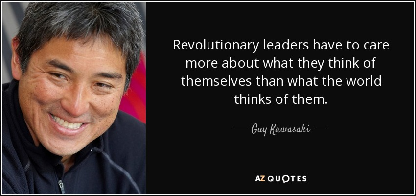 Revolutionary leaders have to care more about what they think of themselves than what the world thinks of them. - Guy Kawasaki