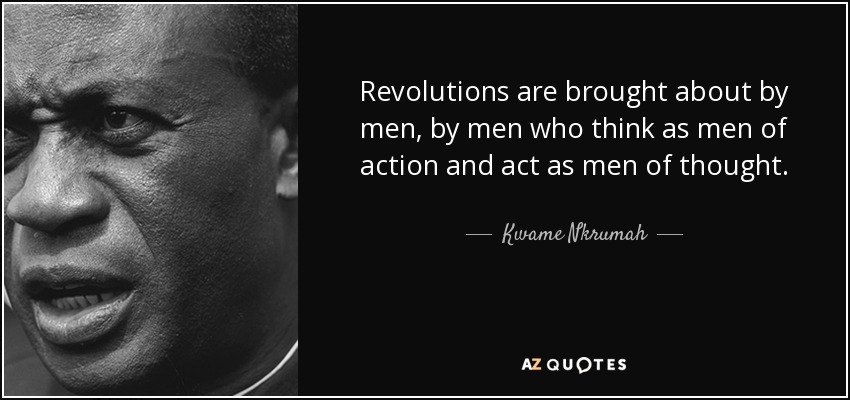 Revolutions are brought about by men, by men who think as men of action and act as men of thought. - Kwame Nkrumah