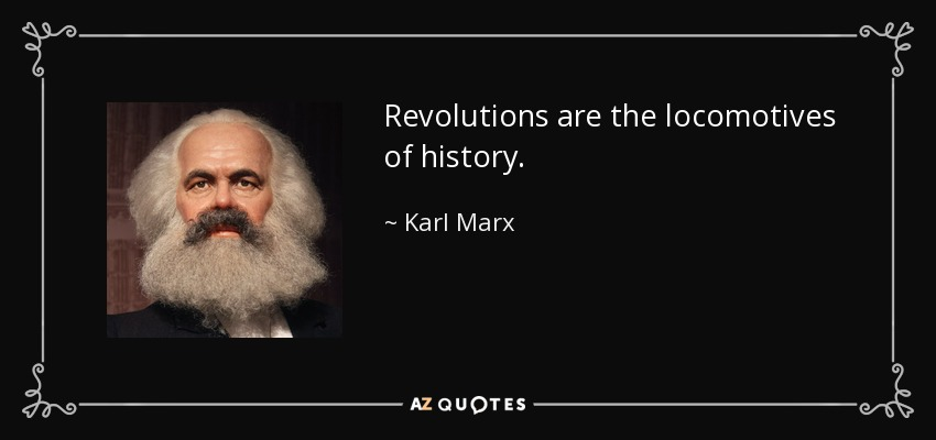 Revolutions are the locomotives of history. - Karl Marx