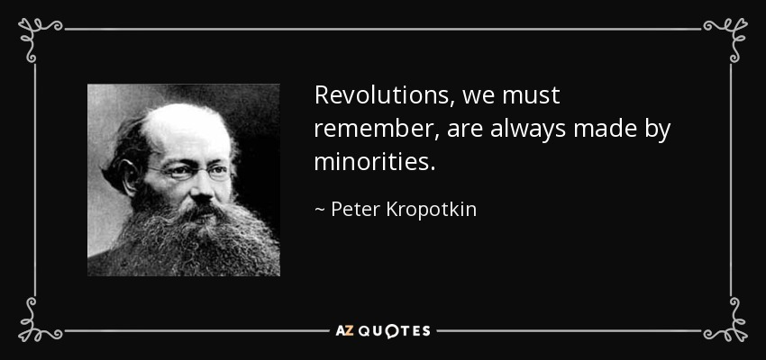 Revolutions, we must remember, are always made by minorities. - Peter Kropotkin