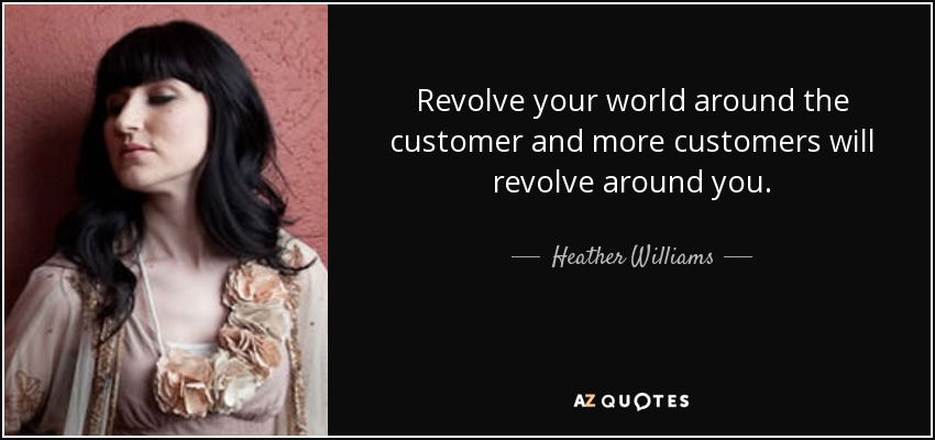 Revolve your world around the customer and more customers will revolve around you. - Heather Williams