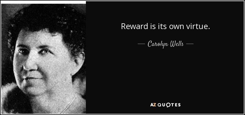 Reward is its own virtue. - Carolyn Wells
