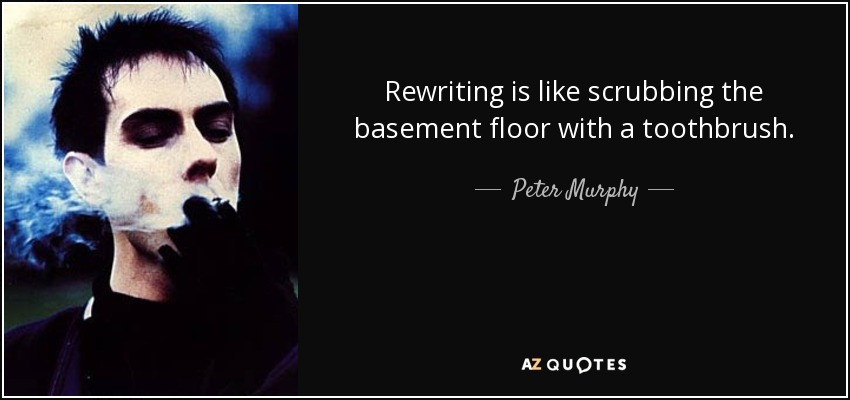 Rewriting is like scrubbing the basement floor with a toothbrush. - Peter Murphy