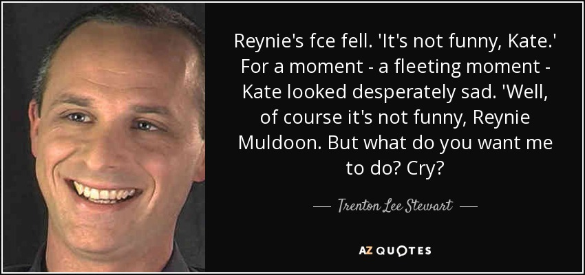 Reynie's fce fell. 'It's not funny, Kate.' For a moment - a fleeting moment - Kate looked desperately sad. 'Well, of course it's not funny, Reynie Muldoon. But what do you want me to do? Cry? - Trenton Lee Stewart