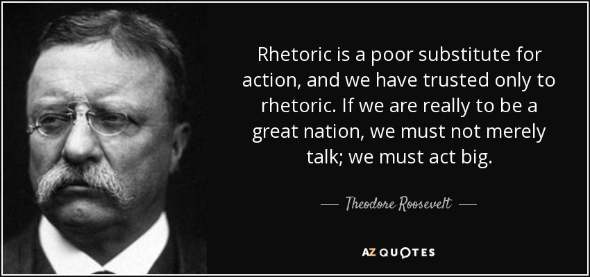Rhetoric is a poor substitute for action, and we have trusted only to rhetoric. If we are really to be a great nation, we must not merely talk; we must act big. - Theodore Roosevelt