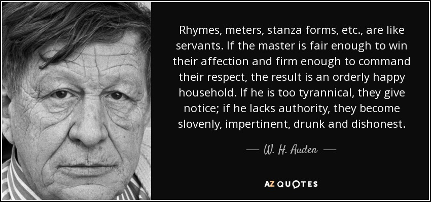 Rhymes, meters, stanza forms, etc., are like servants. If the master is fair enough to win their affection and firm enough to command their respect, the result is an orderly happy household. If he is too tyrannical, they give notice; if he lacks authority, they become slovenly, impertinent, drunk and dishonest. - W. H. Auden