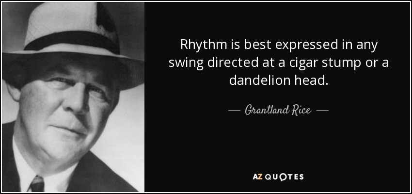 Rhythm is best expressed in any swing directed at a cigar stump or a dandelion head. - Grantland Rice