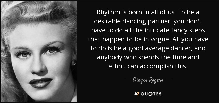 Rhythm is born in all of us. To be a desirable dancing partner, you don't have to do all the intricate fancy steps that happen to be in vogue. All you have to do is be a good average dancer, and anybody who spends the time and effort can accomplish this. - Ginger Rogers