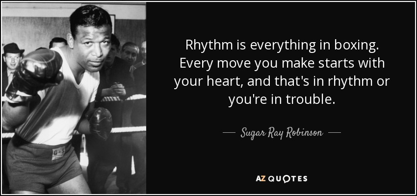 Rhythm is everything in boxing. Every move you make starts with your heart, and that's in rhythm or you're in trouble. - Sugar Ray Robinson