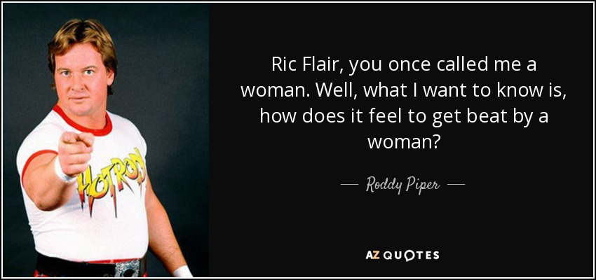 Ric Flair, you once called me a woman. Well, what I want to know is, how does it feel to get beat by a woman? - Roddy Piper