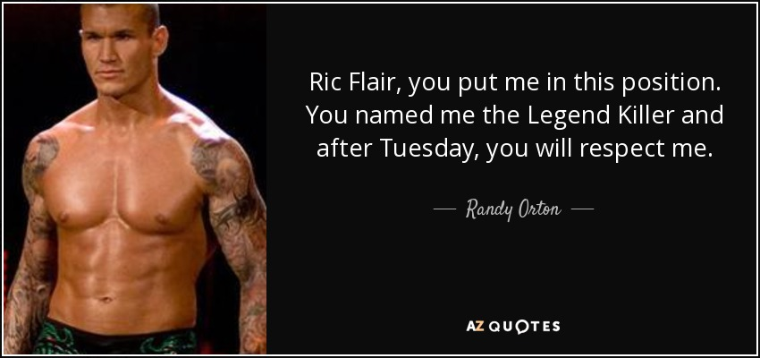 Ric Flair, you put me in this position. You named me the Legend Killer and after Tuesday, you will respect me. - Randy Orton