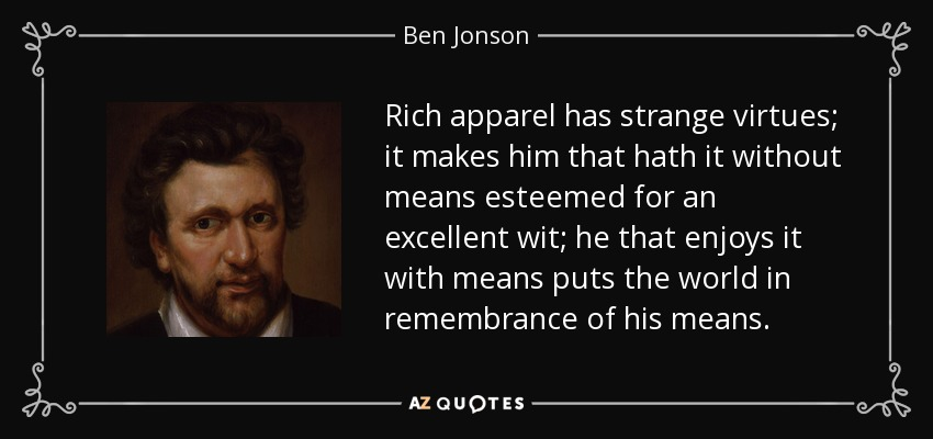 Rich apparel has strange virtues; it makes him that hath it without means esteemed for an excellent wit; he that enjoys it with means puts the world in remembrance of his means. - Ben Jonson
