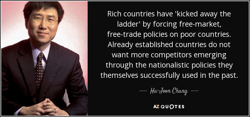 Rich countries have 'kicked away the ladder' by forcing free-market, free-trade policies on poor countries. Already established countries do not want more competitors emerging through the nationalistic policies they themselves successfully used in the past. - Ha-Joon Chang