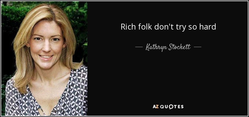 Rich folk don't try so hard - Kathryn Stockett