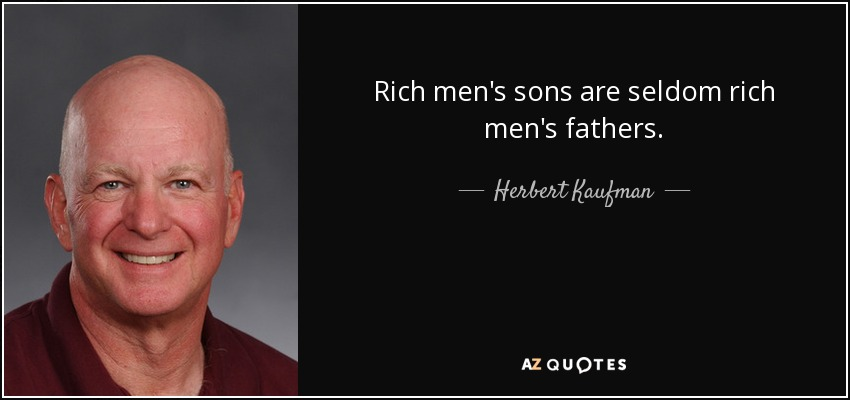 Rich men's sons are seldom rich men's fathers. - Herbert Kaufman