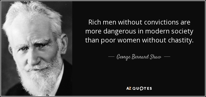 Rich men without convictions are more dangerous in modern society than poor women without chastity. - George Bernard Shaw