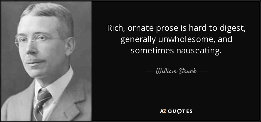 Rich, ornate prose is hard to digest, generally unwholesome, and sometimes nauseating. - William Strunk, Jr.