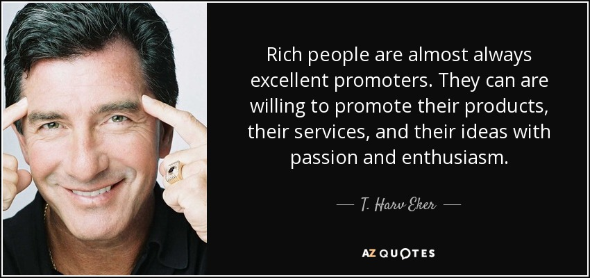 Rich people are almost always excellent promoters. They can are willing to promote their products, their services, and their ideas with passion and enthusiasm. - T. Harv Eker