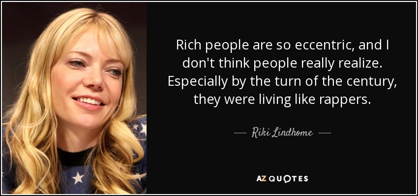 Rich people are so eccentric, and I don't think people really realize. Especially by the turn of the century, they were living like rappers. - Riki Lindhome