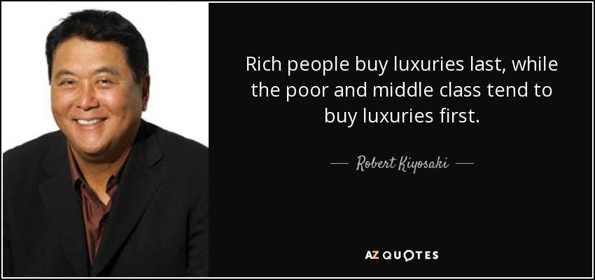 Robert Kiyosaki quote: Rich people buy luxuries last, while the