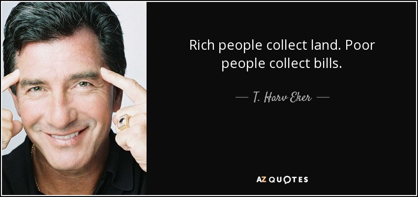 Rich people collect land. Poor people collect bills. - T. Harv Eker