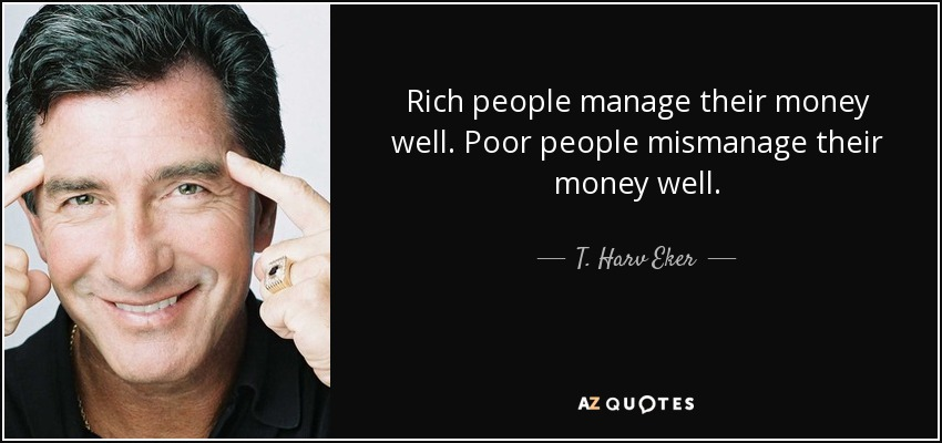 Rich people manage their money well. Poor people mismanage their money well. - T. Harv Eker