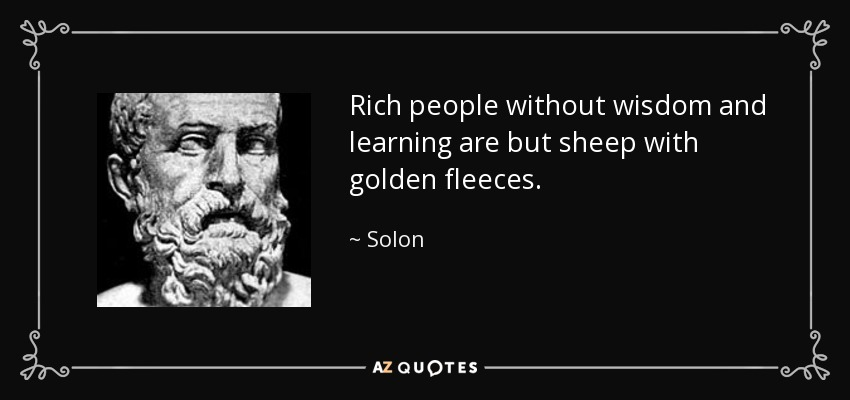 Rich people without wisdom and learning are but sheep with golden fleeces. - Solon