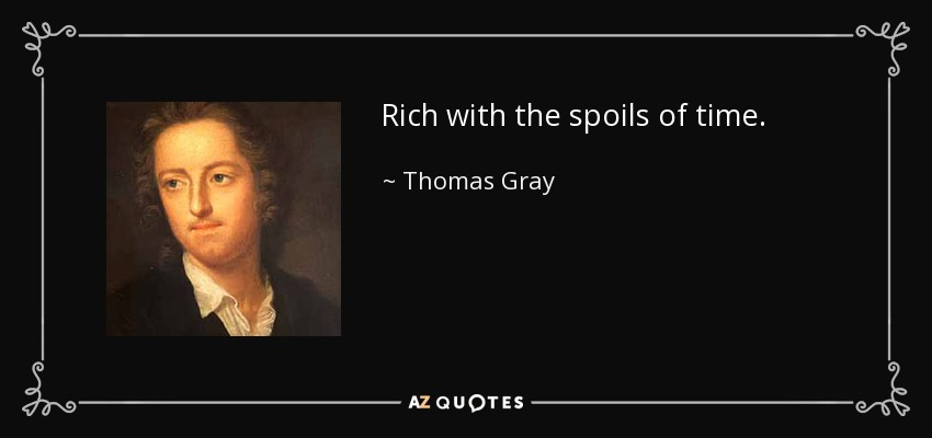 Rich with the spoils of time. - Thomas Gray