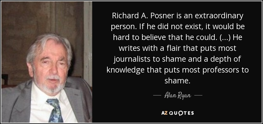 Richard A. Posner is an extraordinary person. If he did not exist, it would be hard to believe that he could. (...) He writes with a flair that puts most journalists to shame and a depth of knowledge that puts most professors to shame. - Alan Ryan